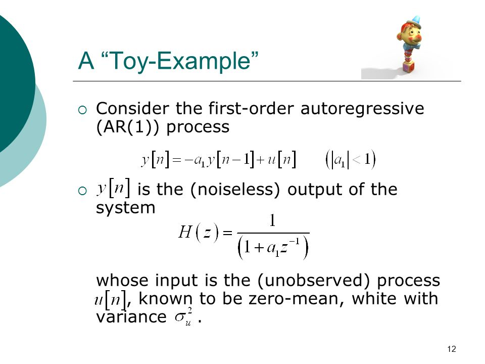 "12 A ""Toy-Example""  Consider the first-order autoregressive (AR(1)) process  is the (noiseless) output of the system whose input is the (unobserved)"