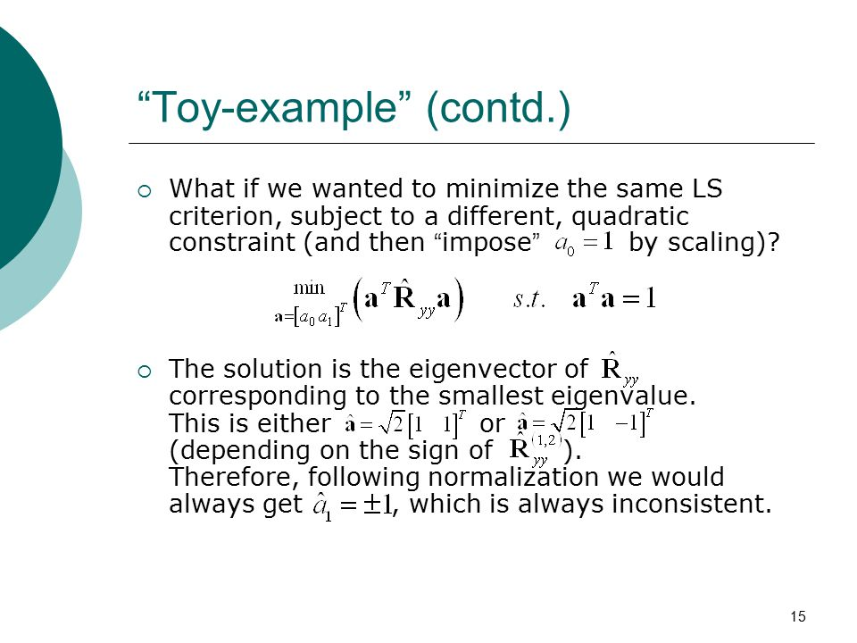 "15 ""Toy-example"" (contd.)  What if we wanted to minimize the same LS criterion, subject to a different, quadratic constraint (and then "" impose "" by"