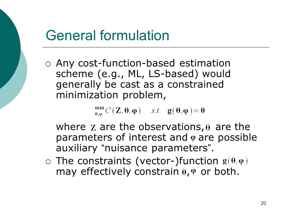 20 General formulation  Any cost-function-based estimation scheme (e.g., ML, LS-based) would generally be cast as a constrained minimization problem,