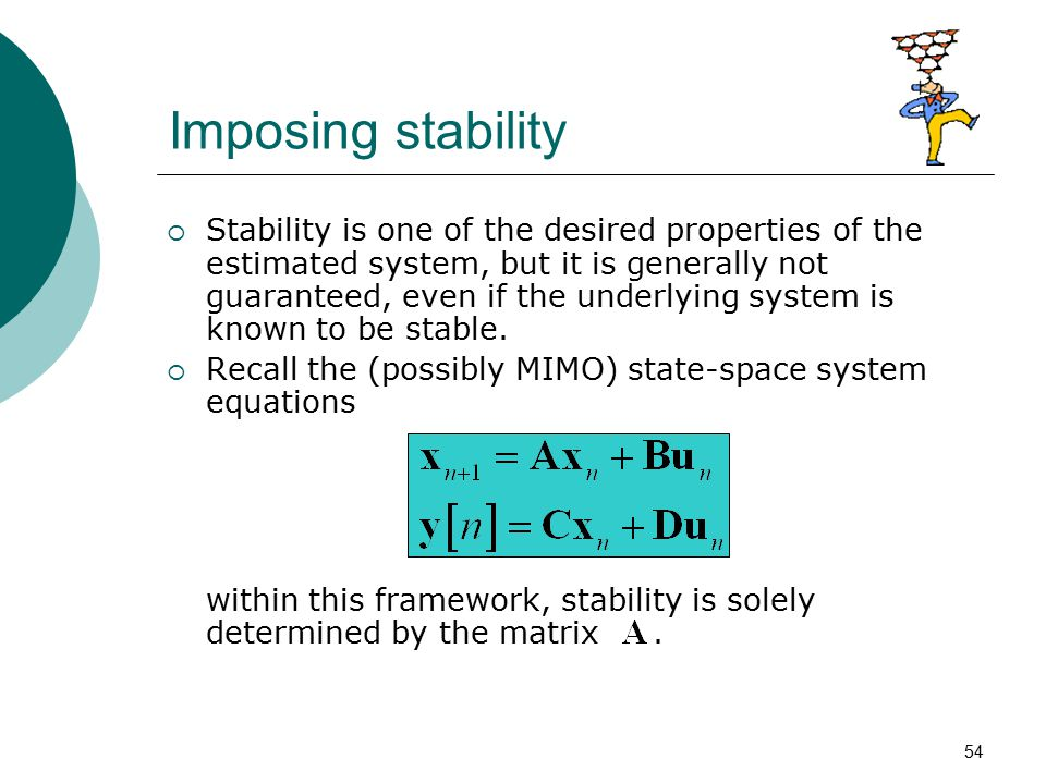 54 Imposing stability  Stability is one of the desired properties of the estimated system, but it is generally not guaranteed, even if the underlying