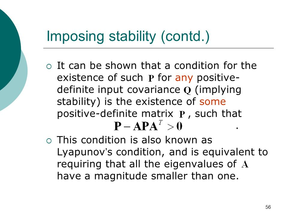 56 Imposing stability (contd.)  It can be shown that a condition for the existence of such for any positive- definite input covariance (implying stab