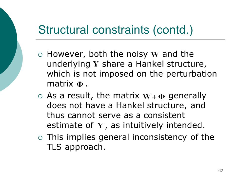 62 Structural constraints (contd.)  However, both the noisy and the underlying share a Hankel structure, which is not imposed on the perturbation mat