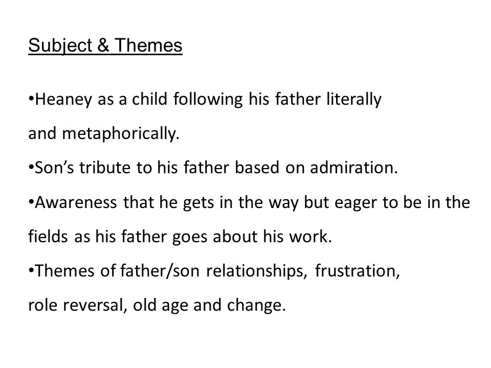 Subject & Themes Heaney as a child following his father literally and metaphorically. Son's tribute to his father based on admiration. Awareness that
