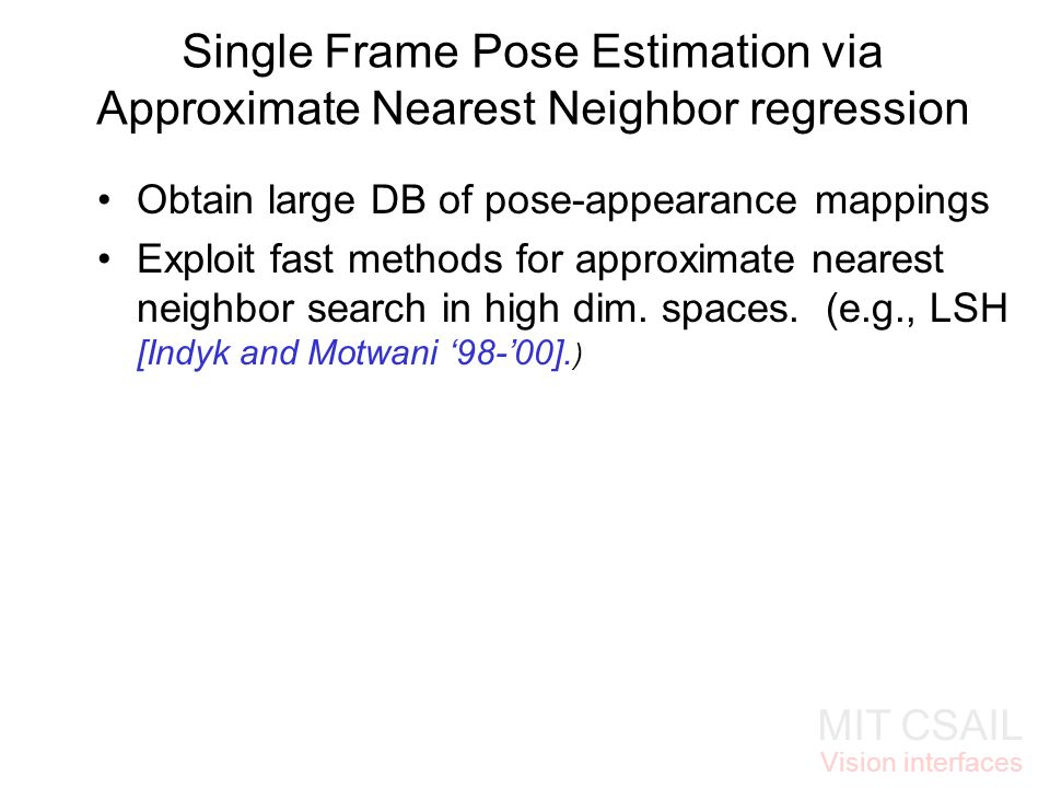MIT CSAIL Vision interfaces Single Frame Pose Estimation via Approximate Nearest Neighbor regression Obtain large DB of pose-appearance mappings Explo