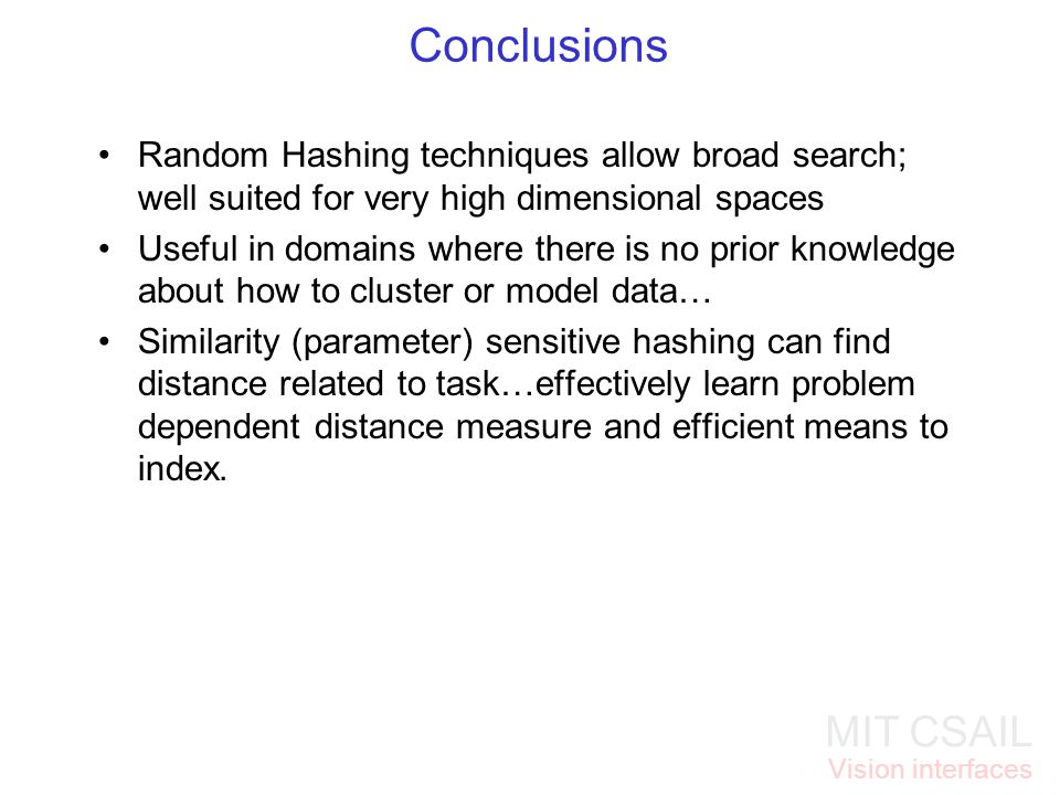 MIT CSAIL Vision interfaces Conclusions Random Hashing techniques allow broad search; well suited for very high dimensional spaces Useful in domains w