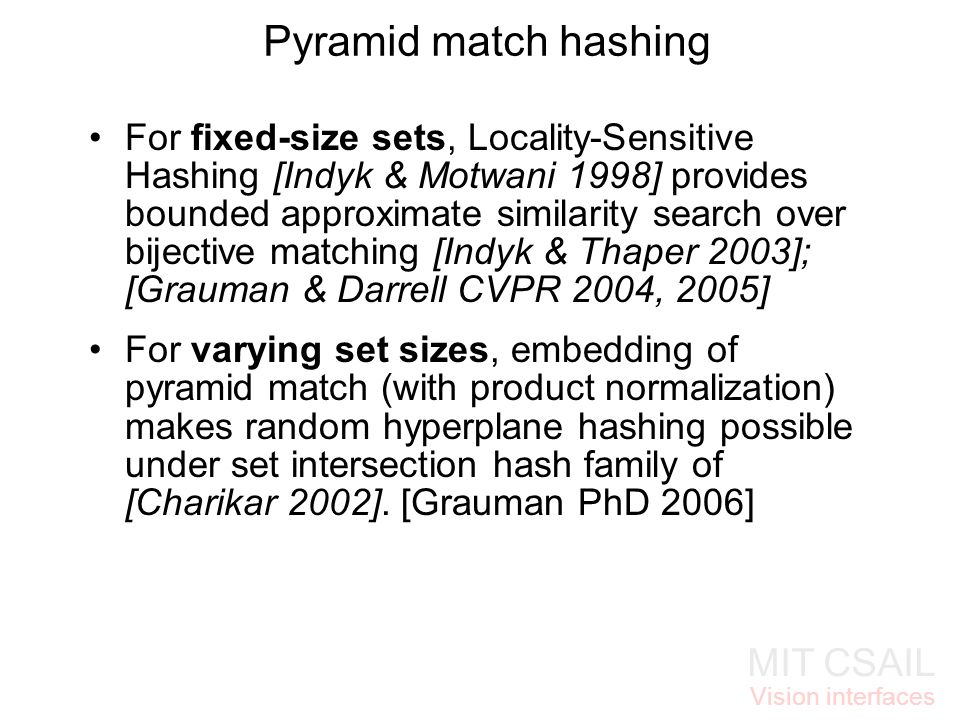 MIT CSAIL Vision interfaces Pyramid match hashing For fixed-size sets, Locality-Sensitive Hashing [Indyk & Motwani 1998] provides bounded approximate