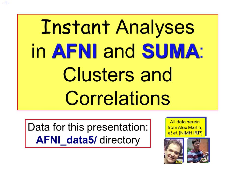 –2– AFNI Insta Functions 3 new capabilities added to the interactive AFNI Each one: compute new dataset volumes instantly to replace the Overlay volume for image viewing Clusters = interactive clustering  remove clusters below a user-chosen size  display a table of clusters InstaCorr = interactive exploration of inter-voxel time series correlation  choose a seed voxel and see correlation map  SUMA version also exists InstaCalc = interactive version of 3dcalc  e.g., display ratio of 2 datasets