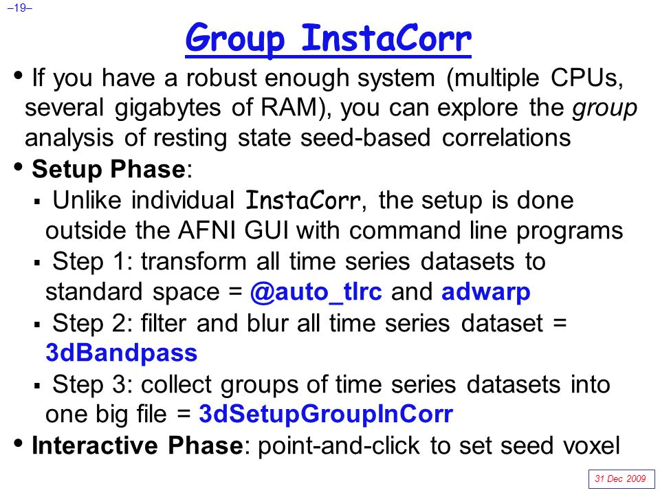 –19– Group InstaCorr If you have a robust enough system (multiple CPUs, several gigabytes of RAM), you can explore the group analysis of resting state seed-based correlations Setup Phase:  Unlike individual InstaCorr, the setup is done outside the AFNI GUI with command line programs  Step 1: transform all time series datasets to standard space = @auto_tlrc and adwarp  Step 2: filter and blur all time series dataset = 3dBandpass  Step 3: collect groups of time series datasets into one big file = 3dSetupGroupInCorr Interactive Phase: point-and-click to set seed voxel 31 Dec 2009