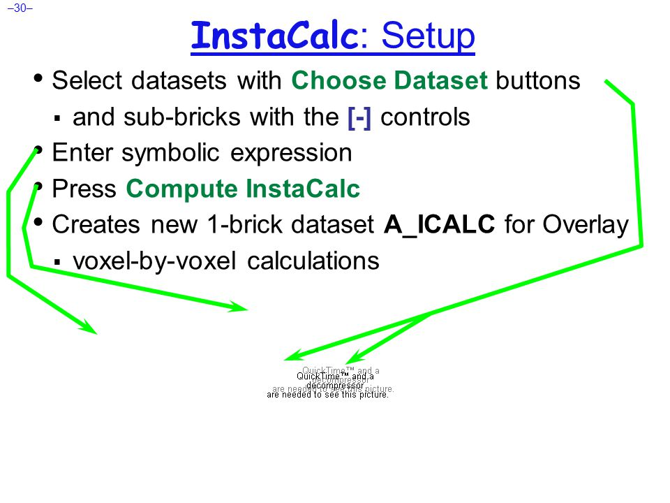 –30– InstaCalc : Setup Select datasets with Choose Dataset buttons  and sub-bricks with the [-] controls Enter symbolic expression Press Compute InstaCalc Creates new 1-brick dataset A_ICALC for Overlay  voxel-by-voxel calculations
