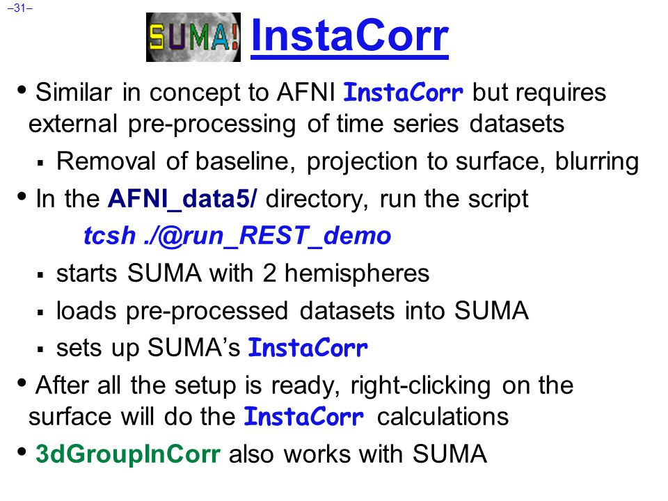 –31– Similar in concept to AFNI InstaCorr but requires external pre-processing of time series datasets  Removal of baseline, projection to surface, blurring In the AFNI_data5/ directory, run the script tcsh./@run_REST_demo  starts SUMA with 2 hemispheres  loads pre-processed datasets into SUMA  sets up SUMA's InstaCorr After all the setup is ready, right-clicking on the surface will do the InstaCorr calculations 3dGroupInCorr also works with SUMA InstaCorr