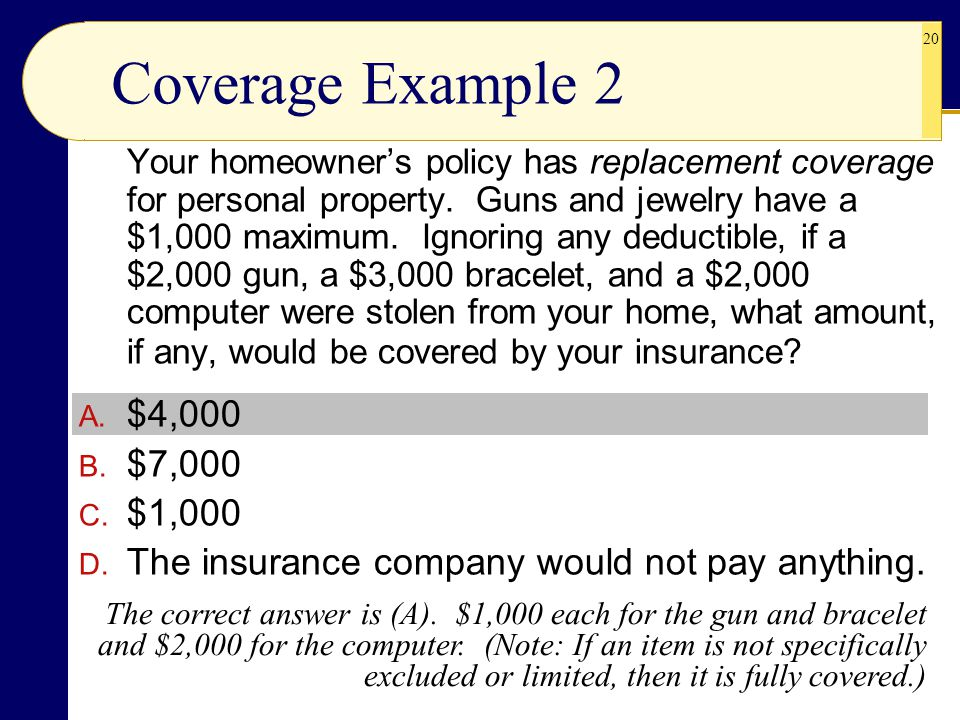 20 Your homeowner's policy has replacement coverage for personal property. Guns and jewelry have a $1,000 maximum. Ignoring any deductible, if a $2,00