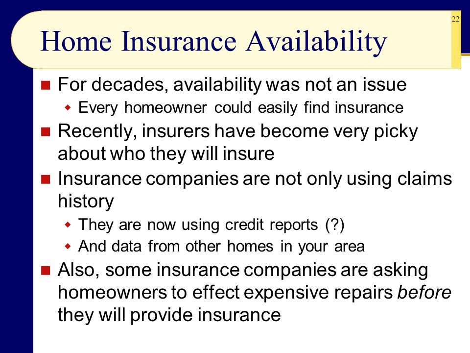 22 Home Insurance Availability For decades, availability was not an issue  Every homeowner could easily find insurance Recently, insurers have become