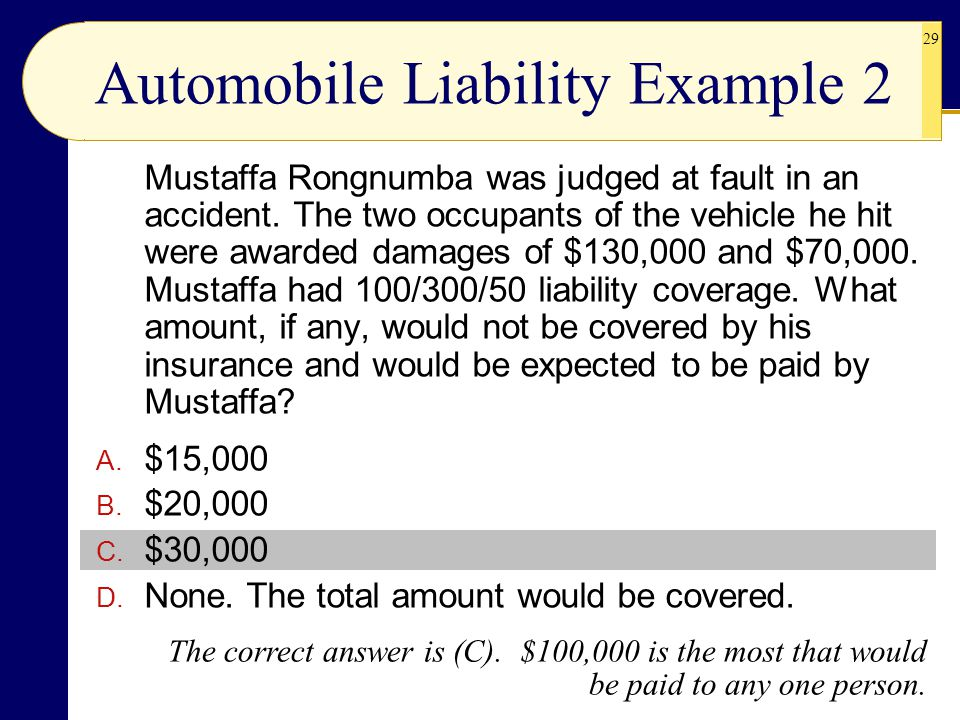 29 Automobile Liability Example 2 Mustaffa Rongnumba was judged at fault in an accident. The two occupants of the vehicle he hit were awarded damages