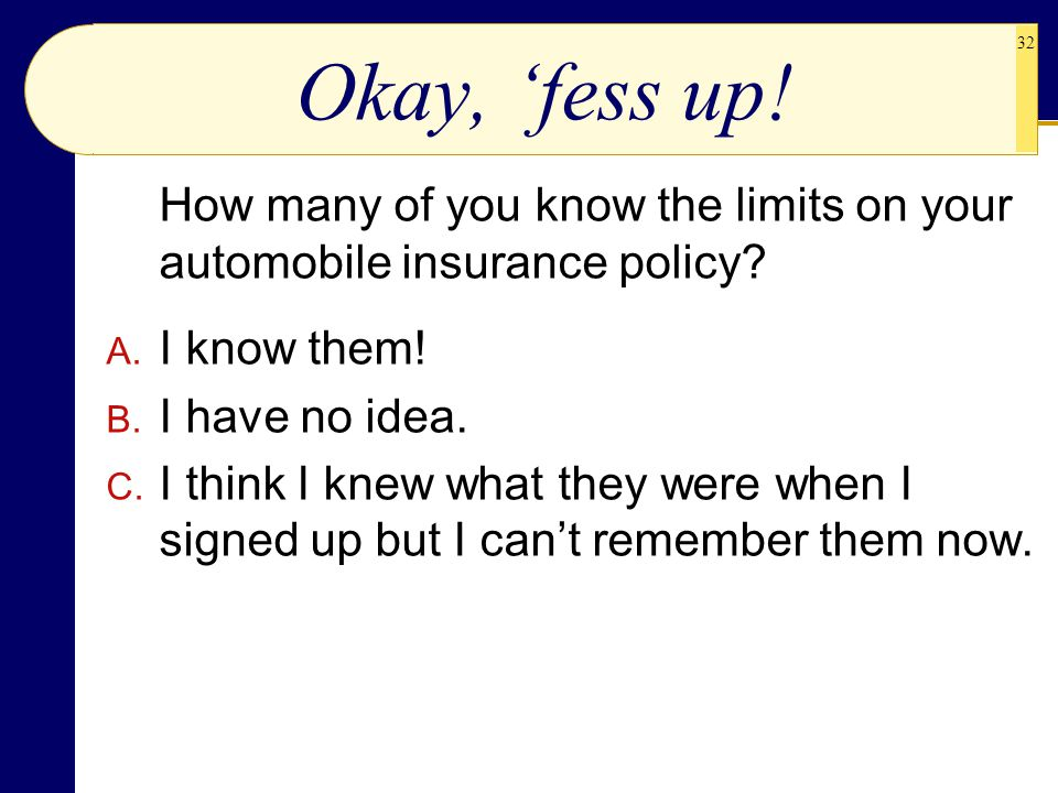 32 Okay, 'fess up! How many of you know the limits on your automobile insurance policy? A. I know them! B. I have no idea. C. I think I knew what they