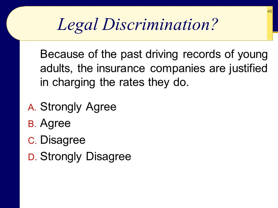 40 Legal Discrimination? Because of the past driving records of young adults, the insurance companies are justified in charging the rates they do. A.