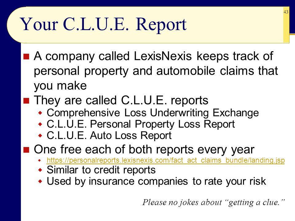 43 Your C.L.U.E. Report A company called LexisNexis keeps track of personal property and automobile claims that you make They are called C.L.U.E. repo
