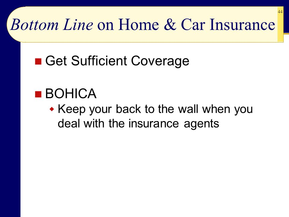 44 Bottom Line on Home & Car Insurance Get Sufficient Coverage BOHICA  Keep your back to the wall when you deal with the insurance agents