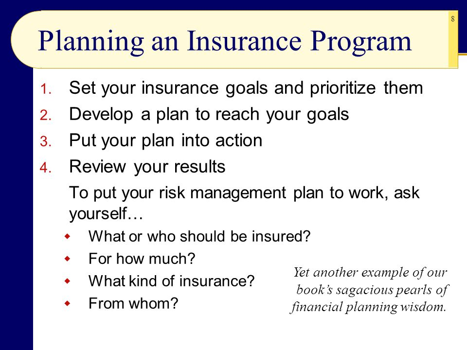 8 Planning an Insurance Program 1. Set your insurance goals and prioritize them 2. Develop a plan to reach your goals 3. Put your plan into action 4.