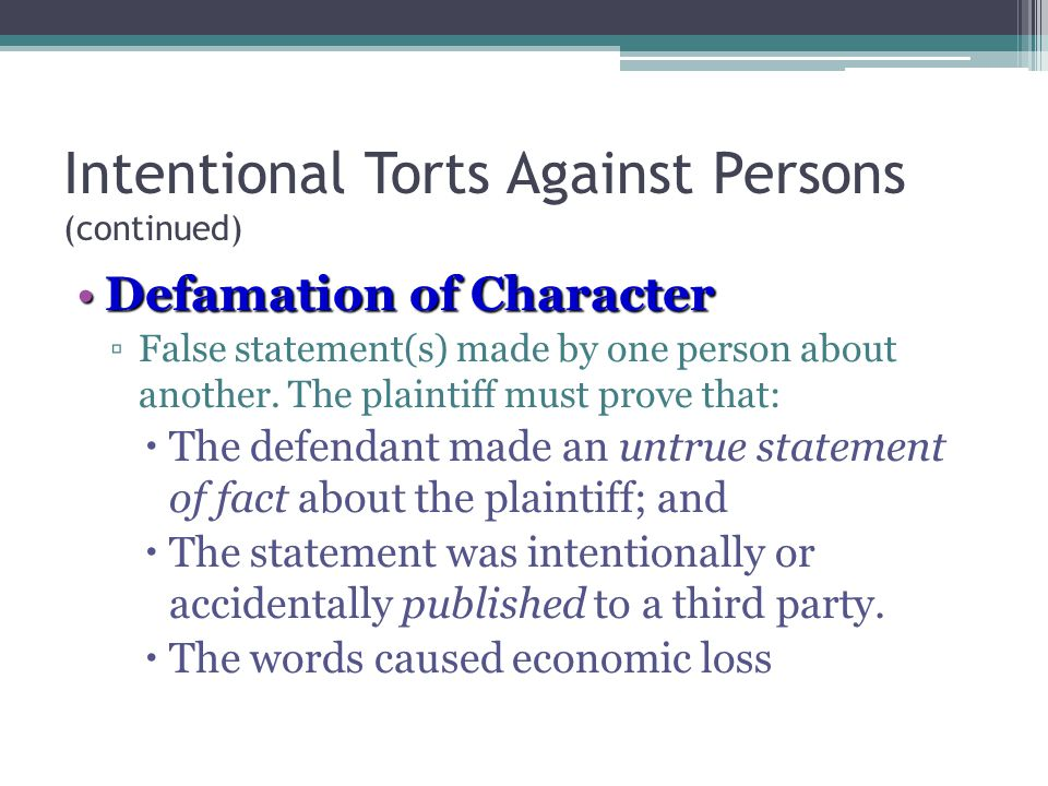 4 - 13 Intentional Torts Against Persons (continued) Defamation of CharacterDefamation of Character ▫False statement(s) made by one person about another.