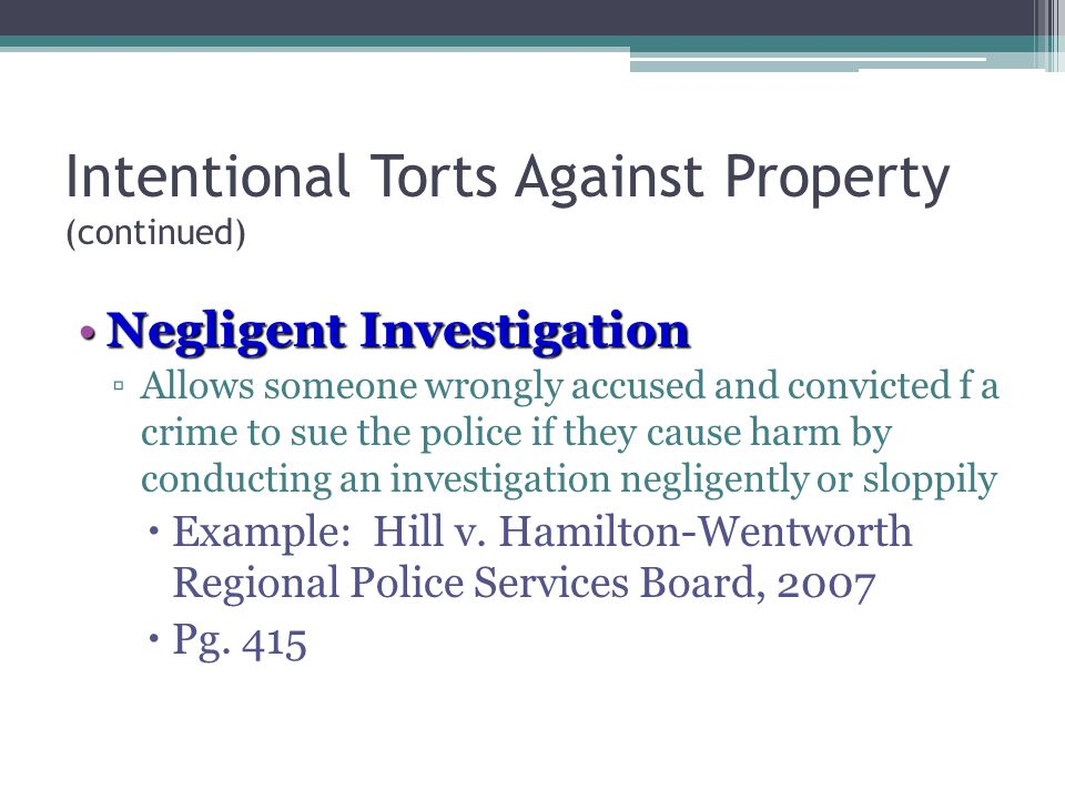 4 - 22 Intentional Torts Against Property (continued) Negligent InvestigationNegligent Investigation ▫Allows someone wrongly accused and convicted f a crime to sue the police if they cause harm by conducting an investigation negligently or sloppily  Example: Hill v.