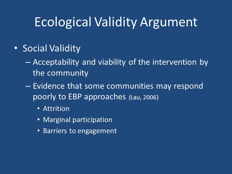 Ecological Validity Argument Social Validity – Acceptability and viability of the intervention by the community – Evidence that some communities may r