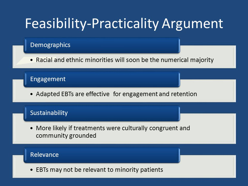 Feasibility-Practicality Argument Racial and ethnic minorities will soon be the numerical majority Demographics Adapted EBTs are effective for engagem