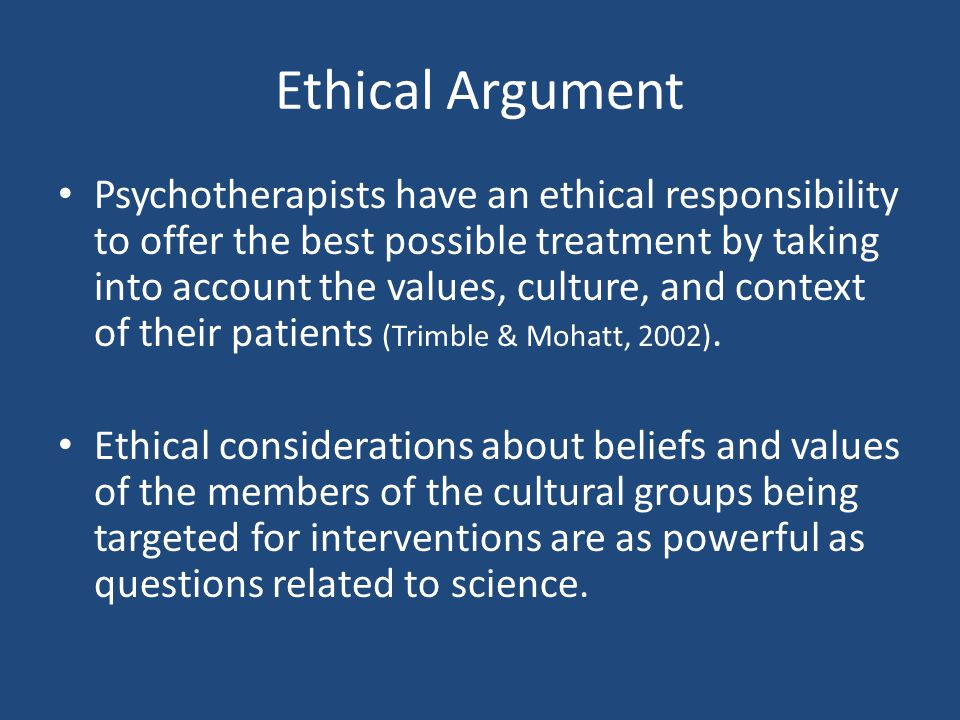 Ethical Argument Psychotherapists have an ethical responsibility to offer the best possible treatment by taking into account the values, culture, and