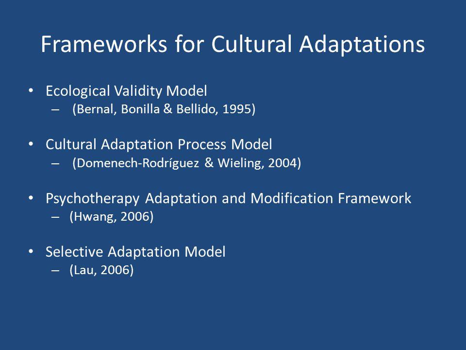 Frameworks for Cultural Adaptations Ecological Validity Model – (Bernal, Bonilla & Bellido, 1995) Cultural Adaptation Process Model – (Domenech-Rodríg