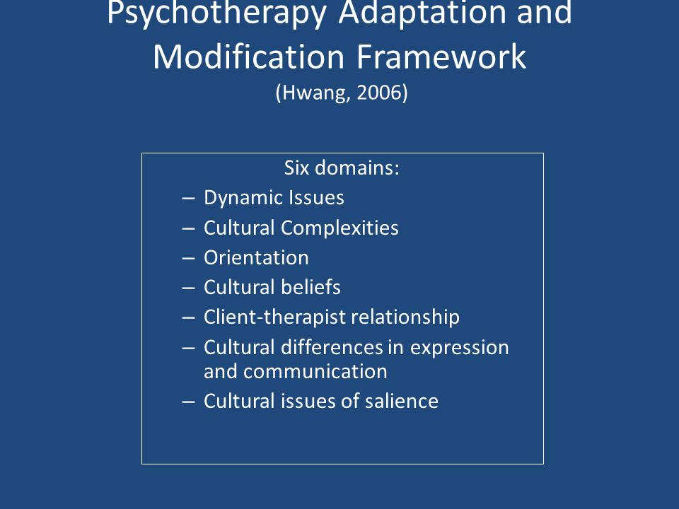 Psychotherapy Adaptation and Modification Framework (Hwang, 2006) Six domains: – Dynamic Issues – Cultural Complexities – Orientation – Cultural belie