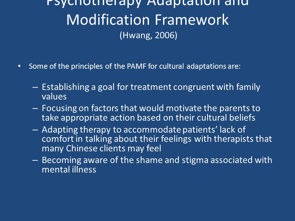 Psychotherapy Adaptation and Modification Framework (Hwang, 2006) Some of the principles of the PAMF for cultural adaptations are: – Establishing a go