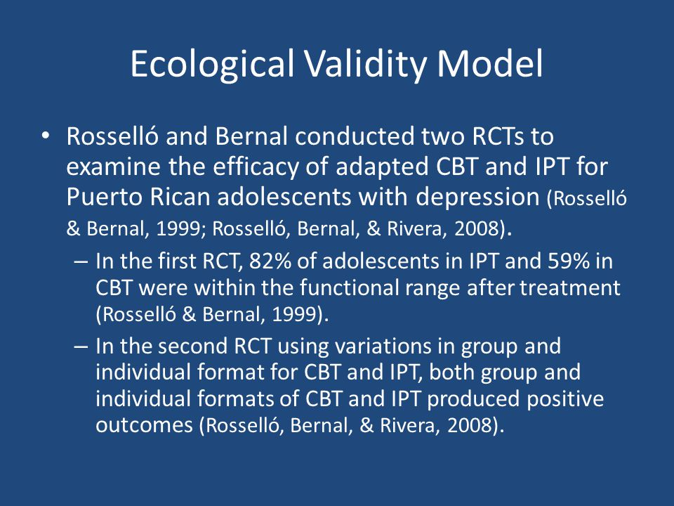 Ecological Validity Model Rosselló and Bernal conducted two RCTs to examine the efficacy of adapted CBT and IPT for Puerto Rican adolescents with depr