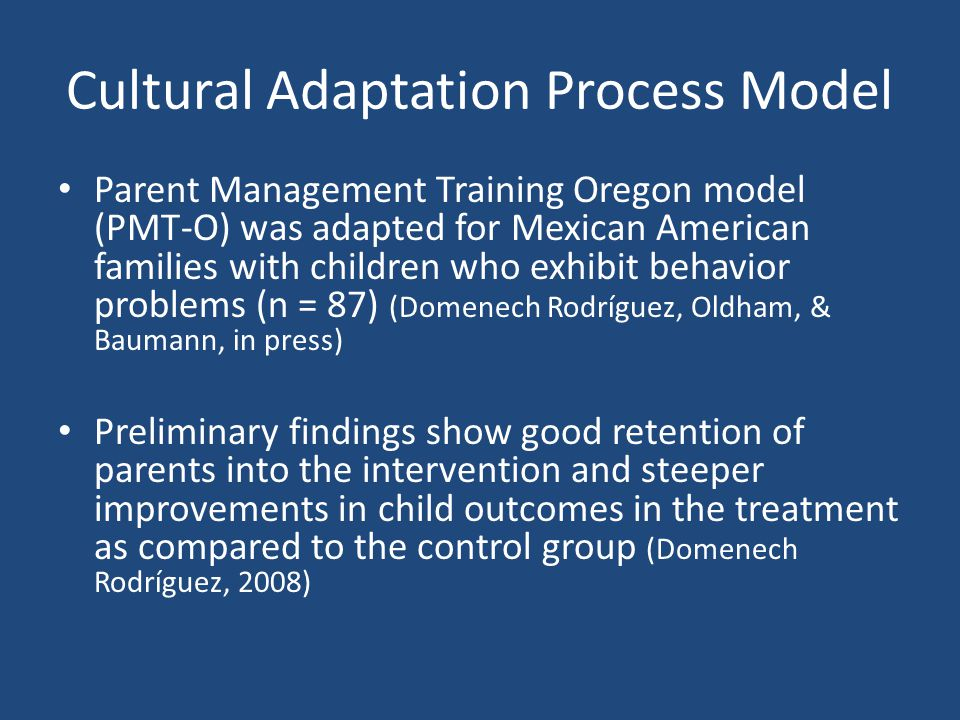 Cultural Adaptation Process Model Parent Management Training Oregon model (PMT-O) was adapted for Mexican American families with children who exhibit