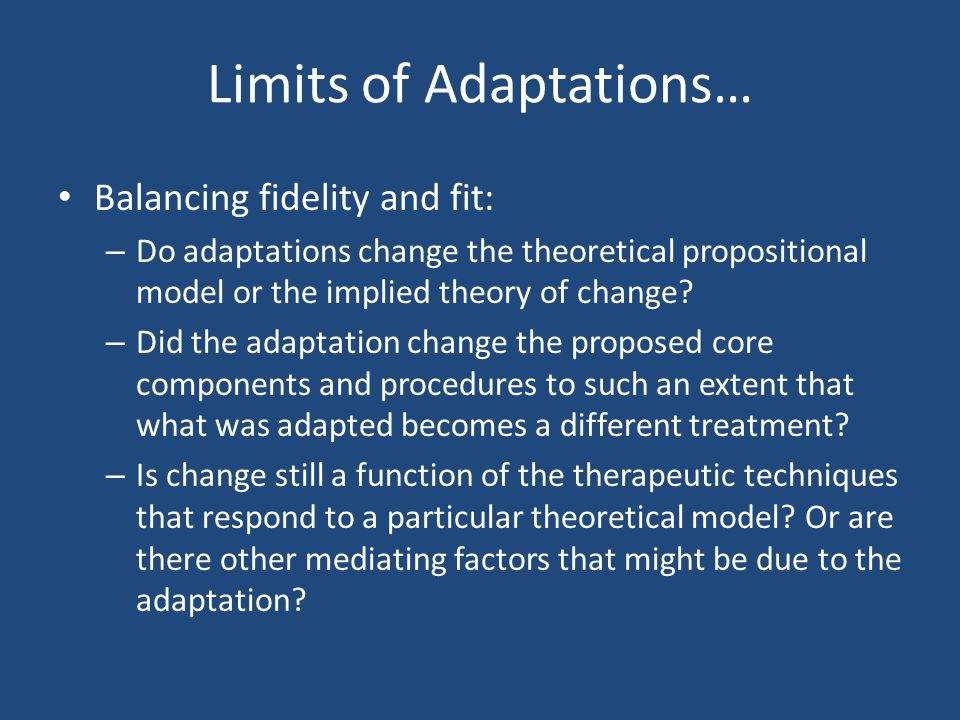 Limits of Adaptations… Balancing fidelity and fit: – Do adaptations change the theoretical propositional model or the implied theory of change? – Did