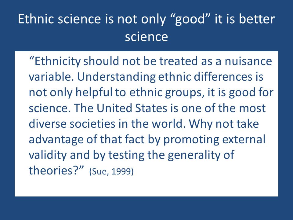 """Ethnic science is not only """"good"""" it is better science """"Ethnicity should not be treated as a nuisance variable. Understanding ethnic differences is no"""