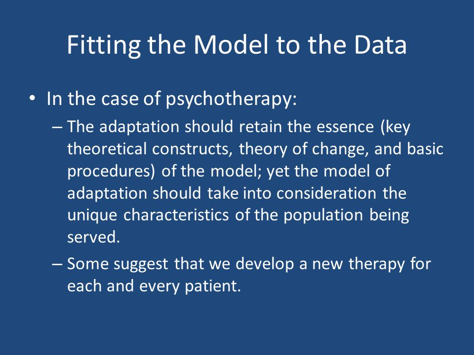 Fitting the Model to the Data In the case of psychotherapy: – The adaptation should retain the essence (key theoretical constructs, theory of change,