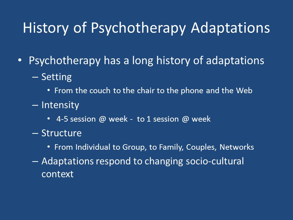 History of Psychotherapy Adaptations Psychotherapy has a long history of adaptations – Setting From the couch to the chair to the phone and the Web –
