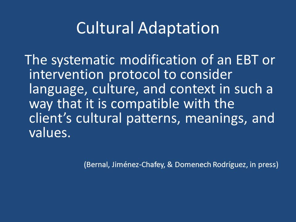 Approach to Cultural Adaptations of EBTs Some researchers suggest there should be flexibility with EBTs within a framework of fidelity so that adaptations may be made (Kendall & Beidas, 2007) Others have called for systematic adaptations to manuals and protocols such that culture, language, and socio-economic contexts are explicitly considered (Hall, 2001; Sue, Bingham, Porche-Burke, & Vásquez, 1999; Trimble & Mohatt, 2002)