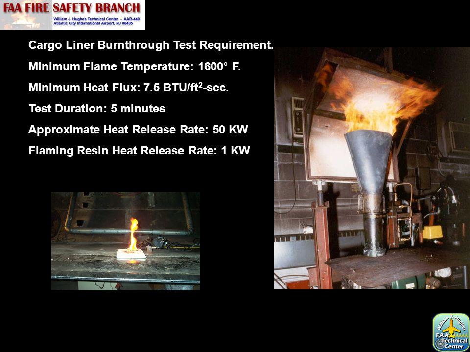 Cargo Liner Burnthrough Test Requirement. Minimum Flame Temperature: 1600° F. Minimum Heat Flux: 7.5 BTU/ft 2 -sec. Test Duration: 5 minutes Approxima