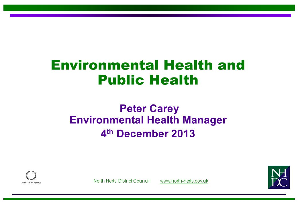Environmental Health and Public Health Peter Carey Environmental Health Manager 4 th December 2013 North Herts District Council www.north-herts.gov.ukwww.north-herts.gov.uk