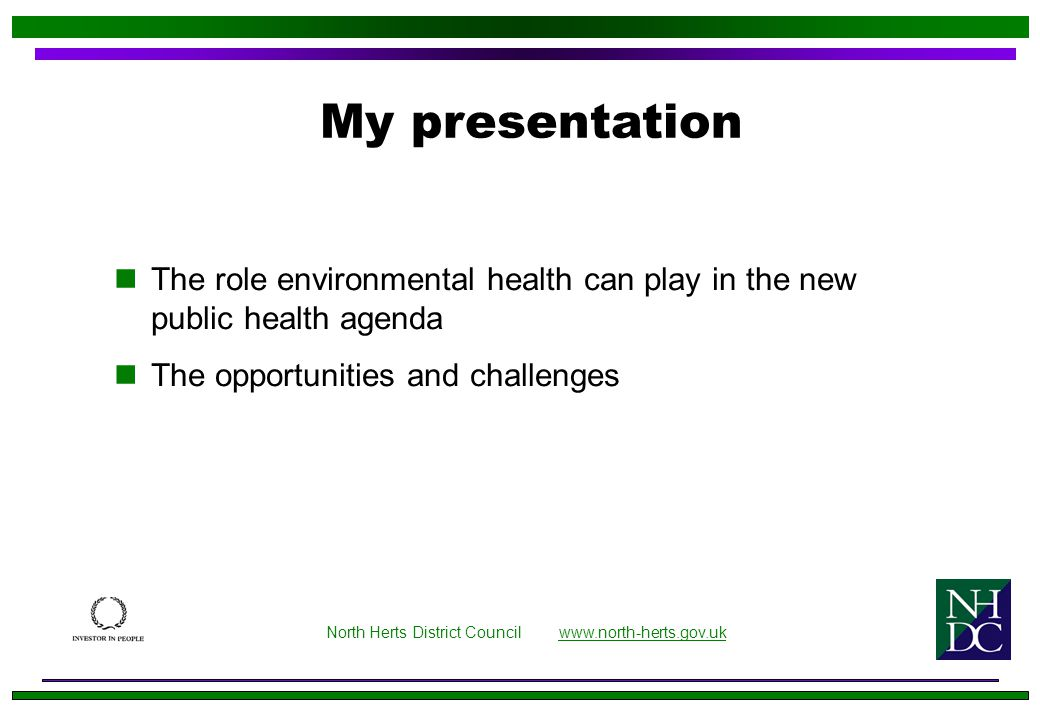 The role environmental health can play in the new public health agenda The opportunities and challenges My presentation North Herts District Council www.north-herts.gov.ukwww.north-herts.gov.uk