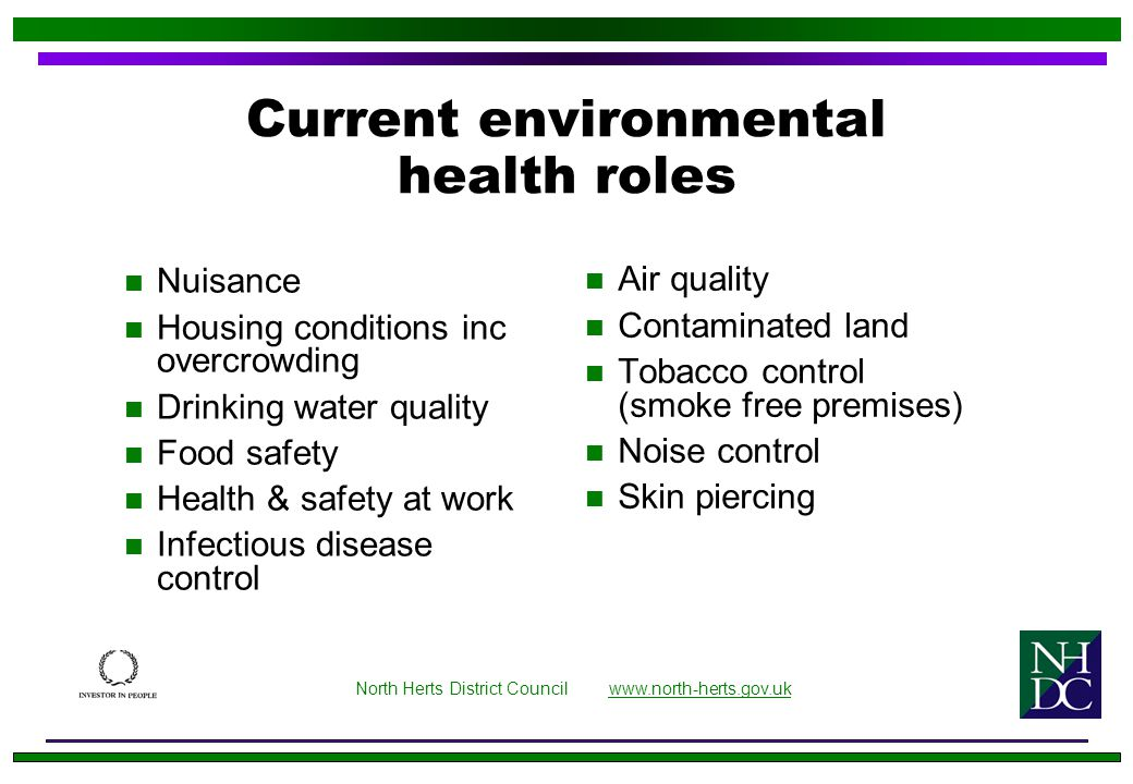 Current environmental health roles n Nuisance n Housing conditions inc overcrowding n Drinking water quality n Food safety n Health & safety at work n Infectious disease control n Air quality n Contaminated land n Tobacco control (smoke free premises) n Noise control n Skin piercing North Herts District Council www.north-herts.gov.ukwww.north-herts.gov.uk