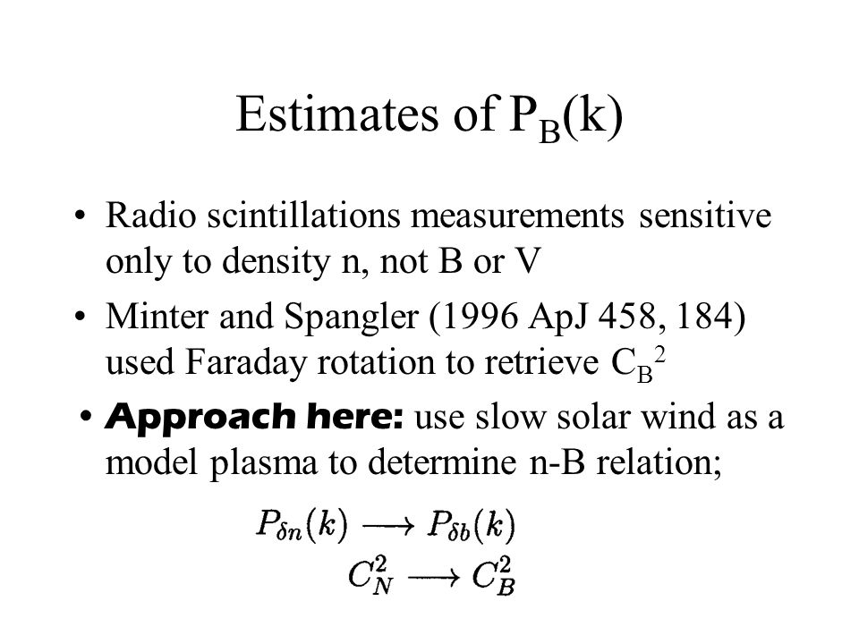Estimates of P B (k) Radio scintillations measurements sensitive only to density n, not B or V Minter and Spangler (1996 ApJ 458, 184) used Faraday rotation to retrieve C B 2 Approach here: use slow solar wind as a model plasma to determine n-B relation;