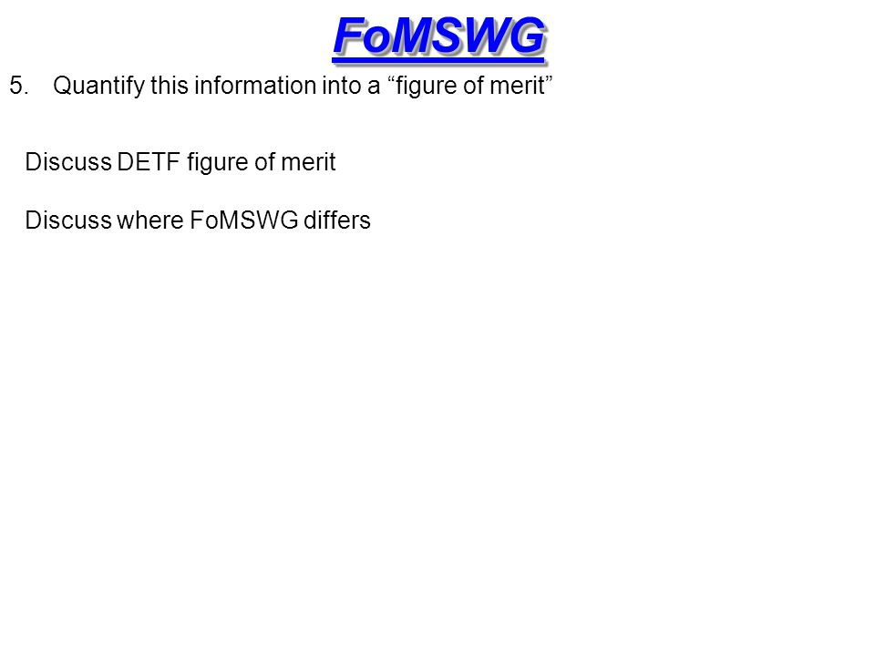 FoMSWGFoMSWG 5.Quantify this information into a figure of merit Discuss DETF figure of merit Discuss where FoMSWG differs