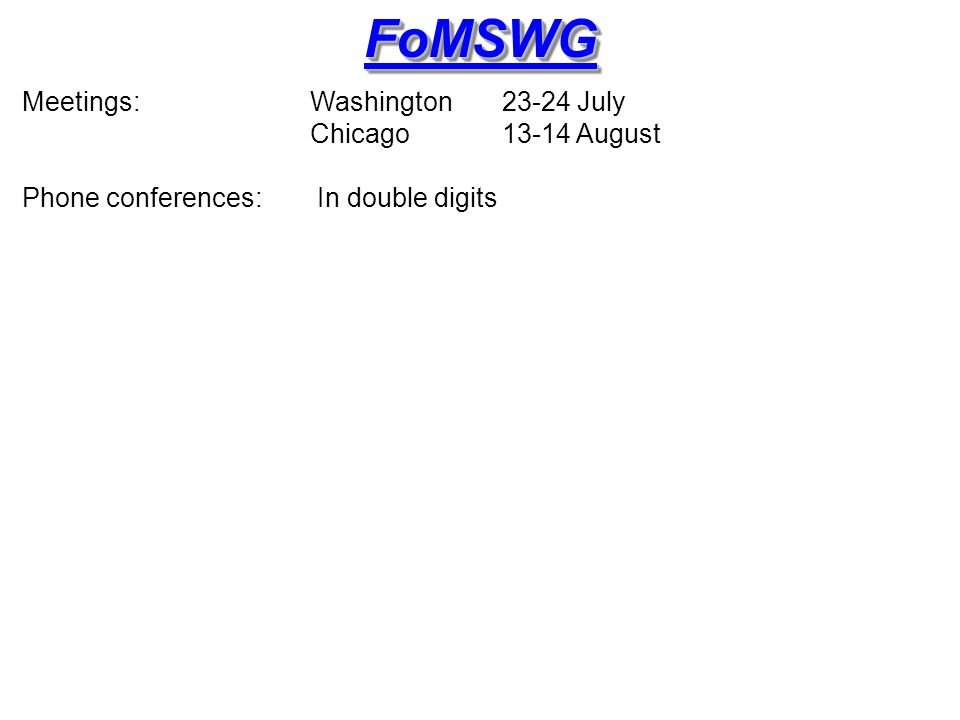 FoMSWGFoMSWG Meetings: Washington 23-24 July Chicago 13-14 August Phone conferences: In double digits