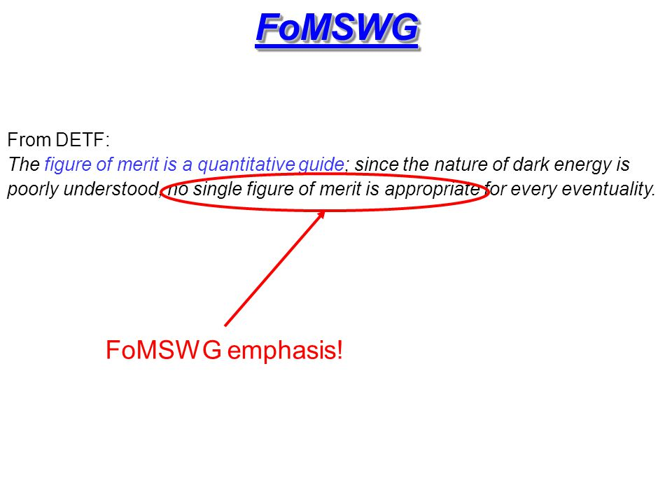 FoMSWGFoMSWG From DETF: The figure of merit is a quantitative guide; since the nature of dark energy is poorly understood, no single figure of merit is appropriate for every eventuality.