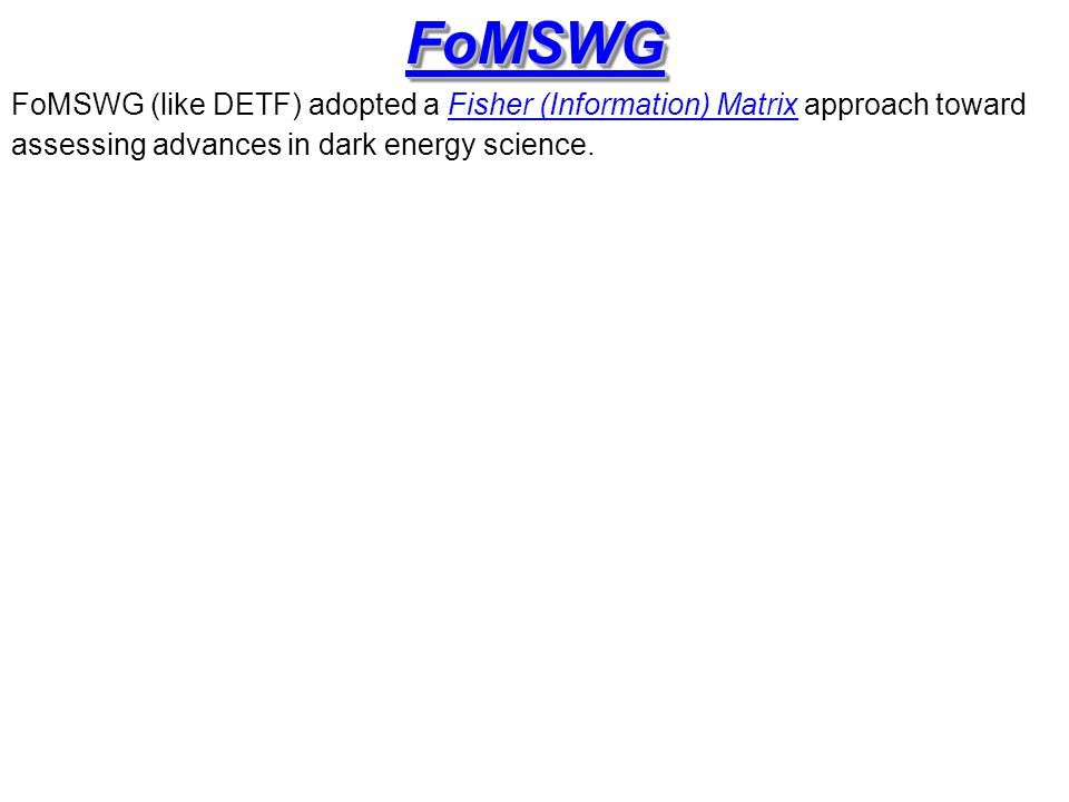 FoMSWGFoMSWG FoMSWG (like DETF) adopted a Fisher (Information) Matrix approach toward assessing advances in dark energy science.
