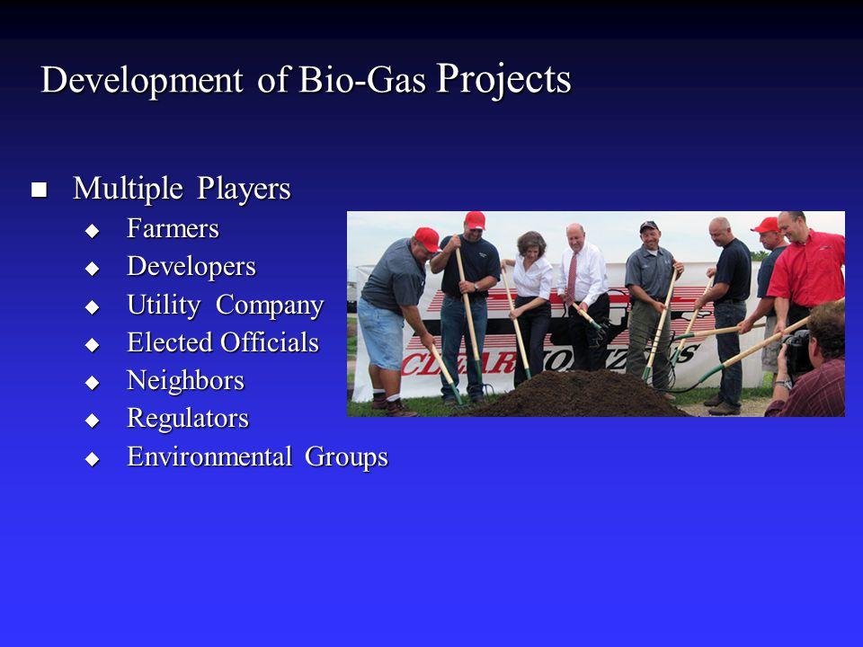 Development of Bio-Gas Projects Multiple Players Multiple Players  Farmers  Developers  Utility Company  Elected Officials  Neighbors  Regulator