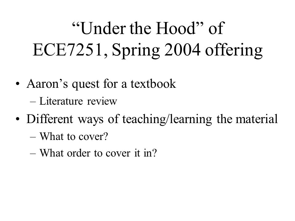 Under the Hood of ECE7251, Spring 2004 offering Aaron's quest for a textbook –Literature review Different ways of teaching/learning the material –What to cover.