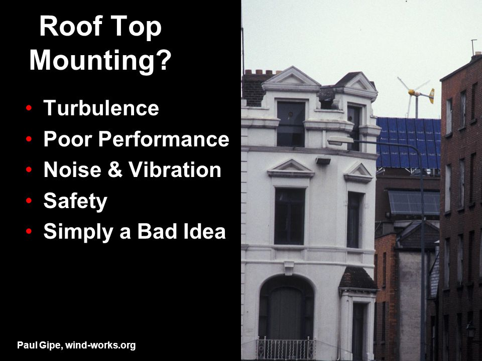 Roof Top Mounting? Turbulence Poor Performance Noise & Vibration Safety Simply a Bad Idea Paul Gipe, wind-works.org