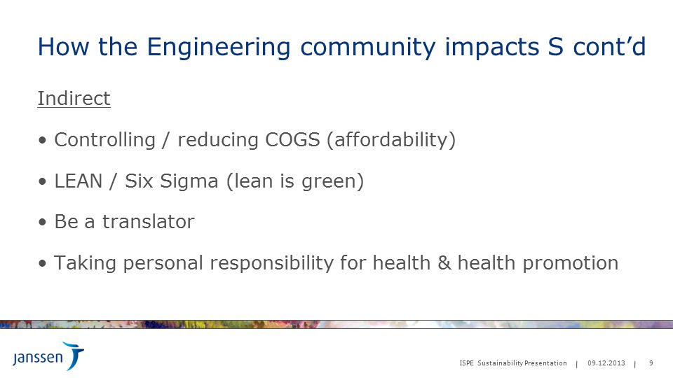 How the Engineering community impacts S cont'd Indirect Controlling / reducing COGS (affordability) LEAN / Six Sigma (lean is green) Be a translator Taking personal responsibility for health & health promotion 9 ISPE Sustainability Presentation 09.12.2013
